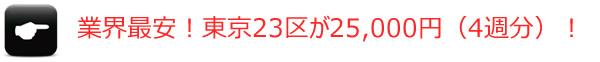 業界最安の東京23区が25,000円(4週分)。